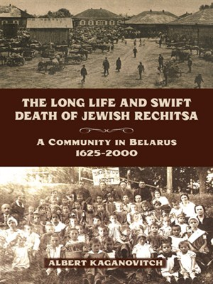 <em>The Long Life and Swift Death of Jewish Rechitsa: A Community in Belarus, 1625–2000</em>