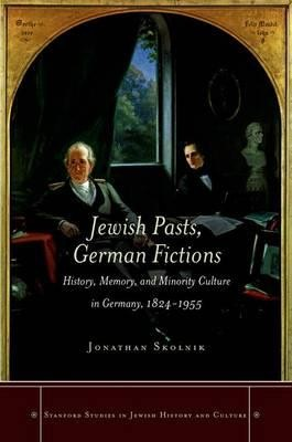 <em>Jewish Pasts, German Fictions: History, Memory, and Minority Culture in Germany, 1824-1955</em>