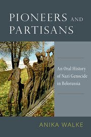 <em>Pioneers and Partisans: An Oral History of Nazi Genocide in Belorussia</em>