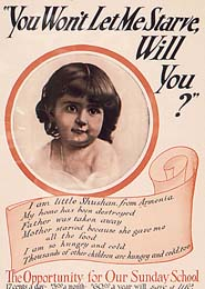"American Comittee for Armenian and Syrian relief poster, ca. 1917–19: ""You won't let me starve will you? I am little Shushan from Armenia. My home has been destroyed, Father was taken away, Mother starved because she gave me all the food…."" Across the United States, religious and civic groups raised over $100 million to aid Armenian refugees."