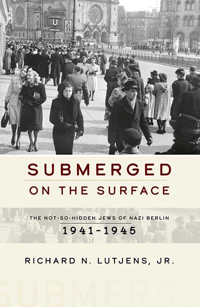 <em> Submerged on the Surface: The Not-So-Hidden Jews of Nazi Berlin, 1941-1945 </em>