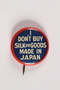 """Pin, """"Don't Buy Silk or Goods made in Japan"""""""